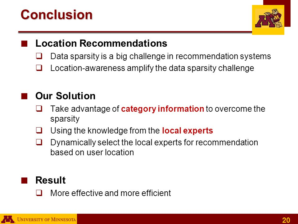20 Conclusion ■ Location Recommendations  Data sparsity is a big challenge in recommendation systems  Location-awareness amplify the data sparsity challenge ■ Our Solution  Take advantage of category information to overcome the sparsity  Using the knowledge from the local experts  Dynamically select the local experts for recommendation based on user location ■ Result  More effective and more efficient
