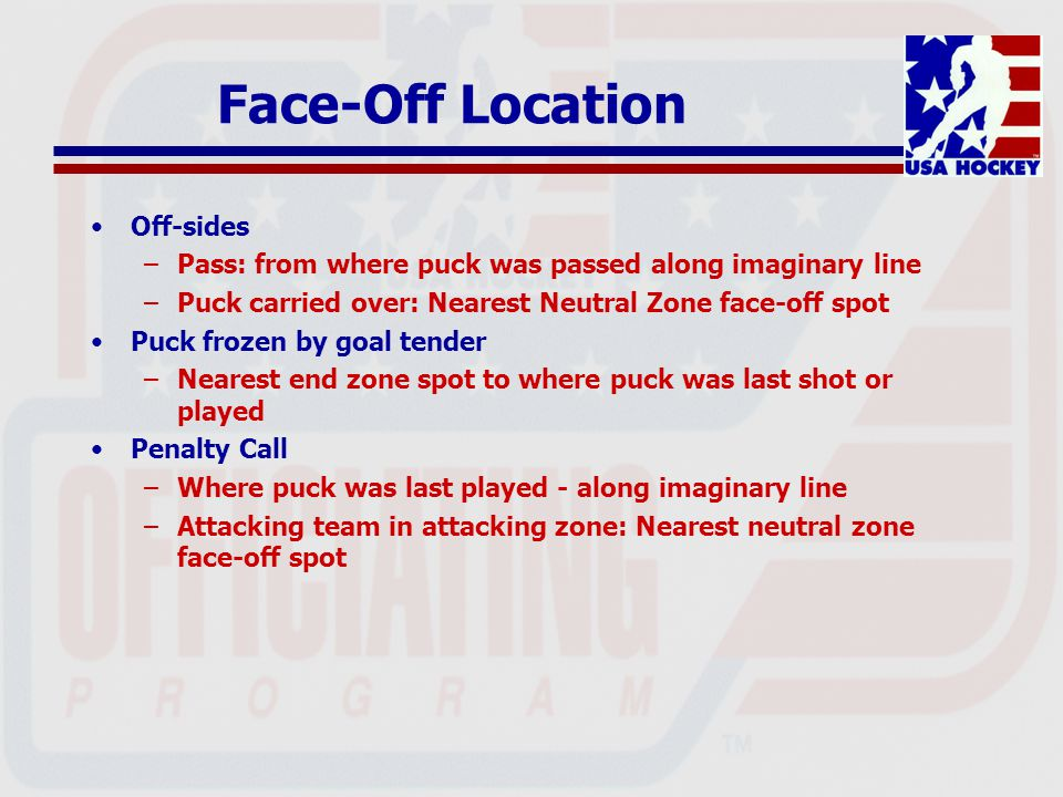 Puck Shot Out of Rink Stopping play –Any official may stop play Ensuing face-off –Official who stops play spots face-off –Partner retrieves puck