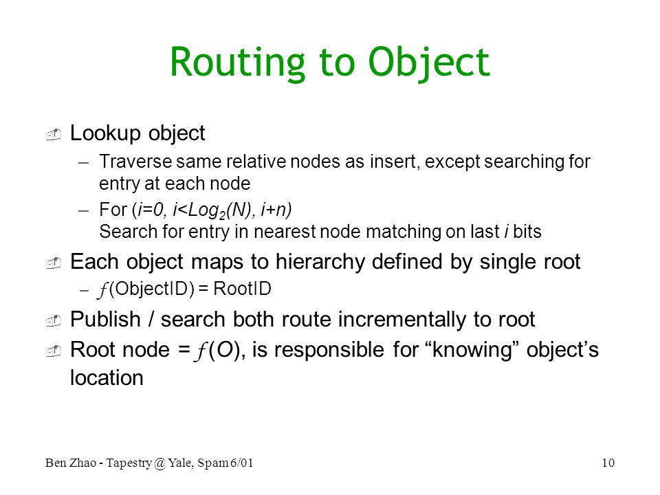 Ben Zhao - Yale, Spam 6/0110 Routing to Object  Lookup object –Traverse same relative nodes as insert, except searching for entry at each node –For (i=0, i<Log 2 (N), i+n) Search for entry in nearest node matching on last i bits  Each object maps to hierarchy defined by single root –f (ObjectID) = RootID  Publish / search both route incrementally to root  Root node = f (O), is responsible for knowing object's location