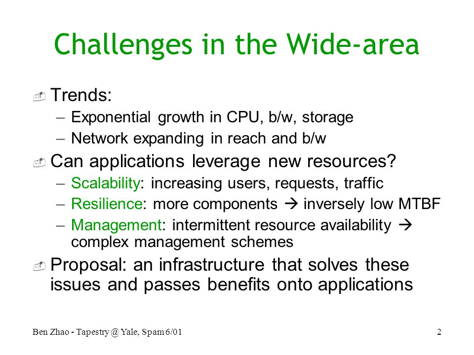 Ben Zhao - Yale, Spam 6/012 Challenges in the Wide-area  Trends: –Exponential growth in CPU, b/w, storage –Network expanding in reach and b/w  Can applications leverage new resources.