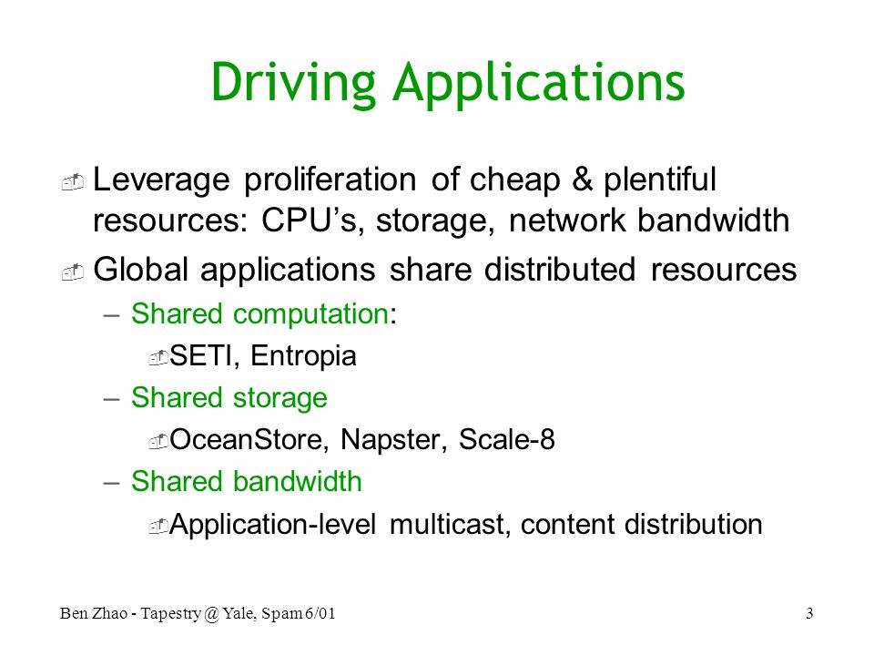 Ben Zhao - Yale, Spam 6/013 Driving Applications  Leverage proliferation of cheap & plentiful resources: CPU's, storage, network bandwidth  Global applications share distributed resources –Shared computation:  SETI, Entropia –Shared storage  OceanStore, Napster, Scale-8 –Shared bandwidth  Application-level multicast, content distribution