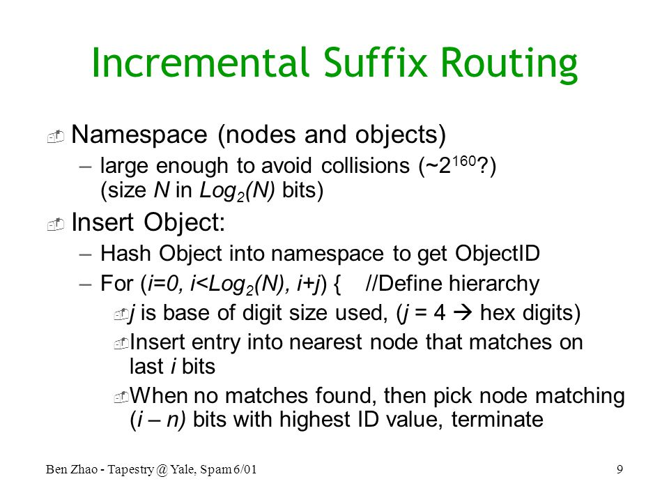 Ben Zhao - Yale, Spam 6/019 Incremental Suffix Routing  Namespace (nodes and objects) –large enough to avoid collisions (~2 160 ) (size N in Log 2 (N) bits)  Insert Object: –Hash Object into namespace to get ObjectID –For (i=0, i<Log 2 (N), i+j) { //Define hierarchy  j is base of digit size used, (j = 4  hex digits)  Insert entry into nearest node that matches on last i bits  When no matches found, then pick node matching (i – n) bits with highest ID value, terminate