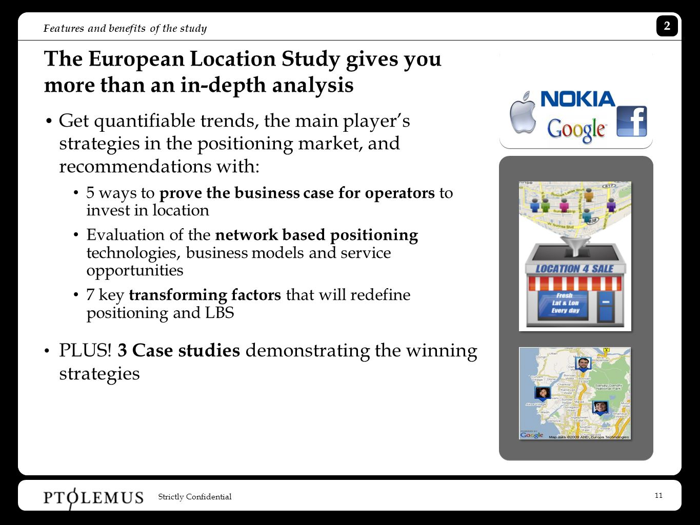 11 Features and benefits of the study The European Location Study gives you more than an in-depth analysis Get quantifiable trends, the main player's strategies in the positioning market, and recommendations with: 5 ways to prove the business case for operators to invest in location Evaluation of the network based positioning technologies, business models and service opportunities 7 key transforming factors that will redefine positioning and LBS PLUS.