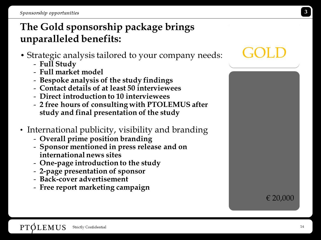 14 Sponsorship opportunities The Gold sponsorship package brings unparalleled benefits: Strategic analysis tailored to your company needs: - Full Study - Full market model - Bespoke analysis of the study findings - Contact details of at least 50 interviewees - Direct introduction to 10 interviewees - 2 free hours of consulting with PTOLEMUS after study and final presentation of the study International publicity, visibility and branding - Overall prime position branding - Sponsor mentioned in press release and on international news sites - One-page introduction to the study - 2-page presentation of sponsor - Back-cover advertisement - Free report marketing campaign GOLD € 20,000 Strictly Confidential 3