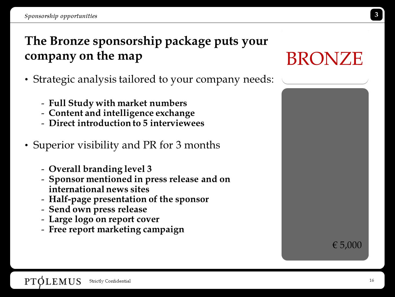 16 Sponsorship opportunities The Bronze sponsorship package puts your company on the map Strategic analysis tailored to your company needs: - Full Study with market numbers - Content and intelligence exchange - Direct introduction to 5 interviewees Superior visibility and PR for 3 months - Overall branding level 3 - Sponsor mentioned in press release and on international news sites - Half-page presentation of the sponsor - Send own press release - Large logo on report cover - Free report marketing campaign BRONZE € 5,000 Strictly Confidential 3