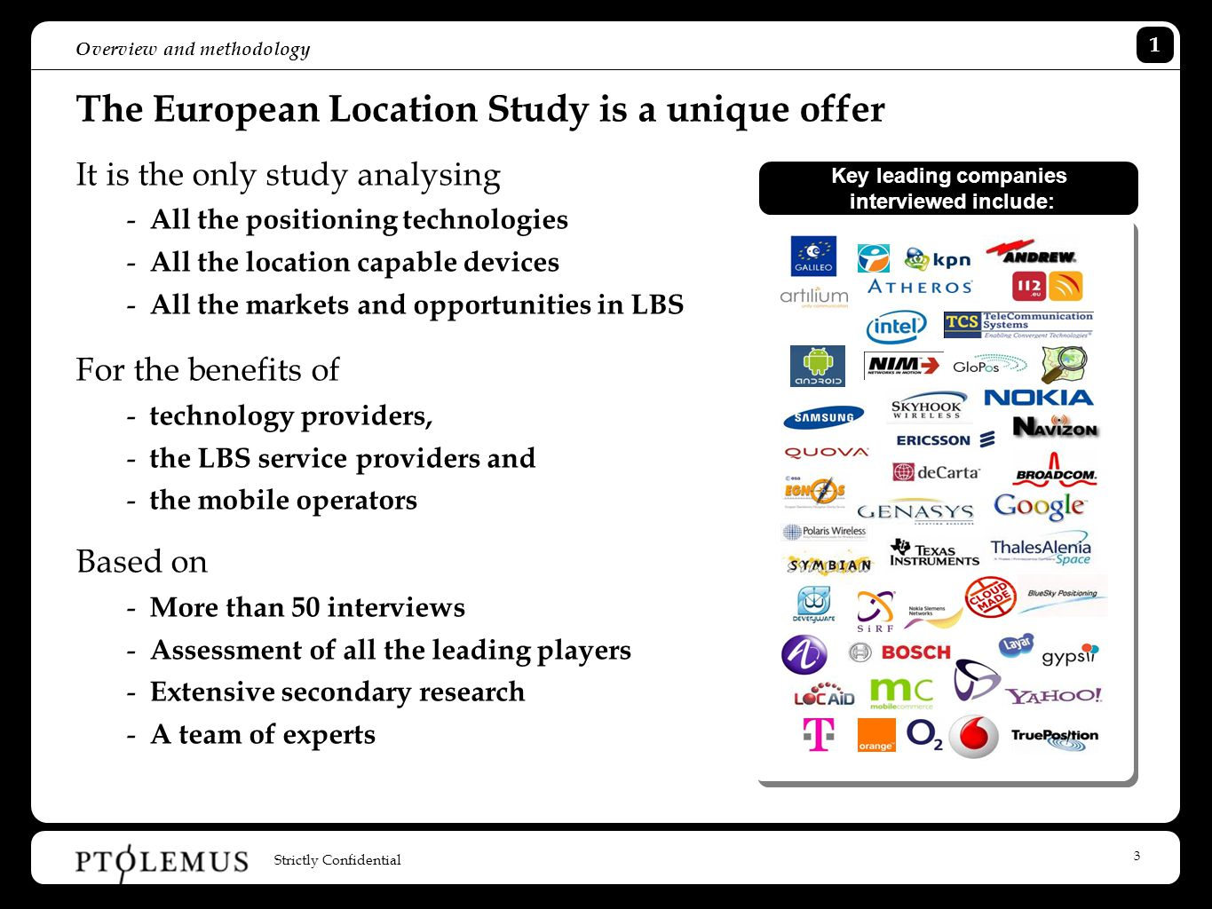 4 Overview and methodology The European Location Study covers all the bases The study will show you: - The full extend of location applications and the devices that powers them - How today's positioning technologies match the demand - How each technologies work and compare - Who are the leaders and losers Plus you will get: - 3 case studies of models that works - Main player's strategies - Overall quantitative analysis - Expected growth calculations to 2014 - Independent, reliable and well informed evaluation of the key trends 200 pages 50 interviews 18 location technologies 16 vertical markets analysed 6 months 1 Study Strictly Confidential 1