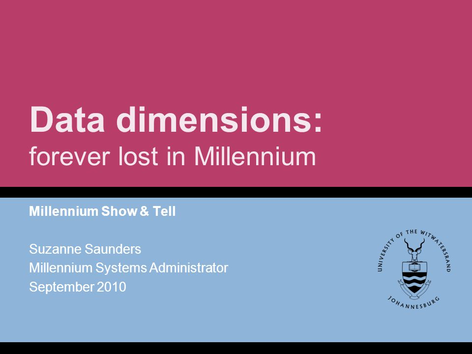 Data dimensions: forever lost in Millennium Millennium Show & Tell Suzanne Saunders Millennium Systems Administrator September 2010