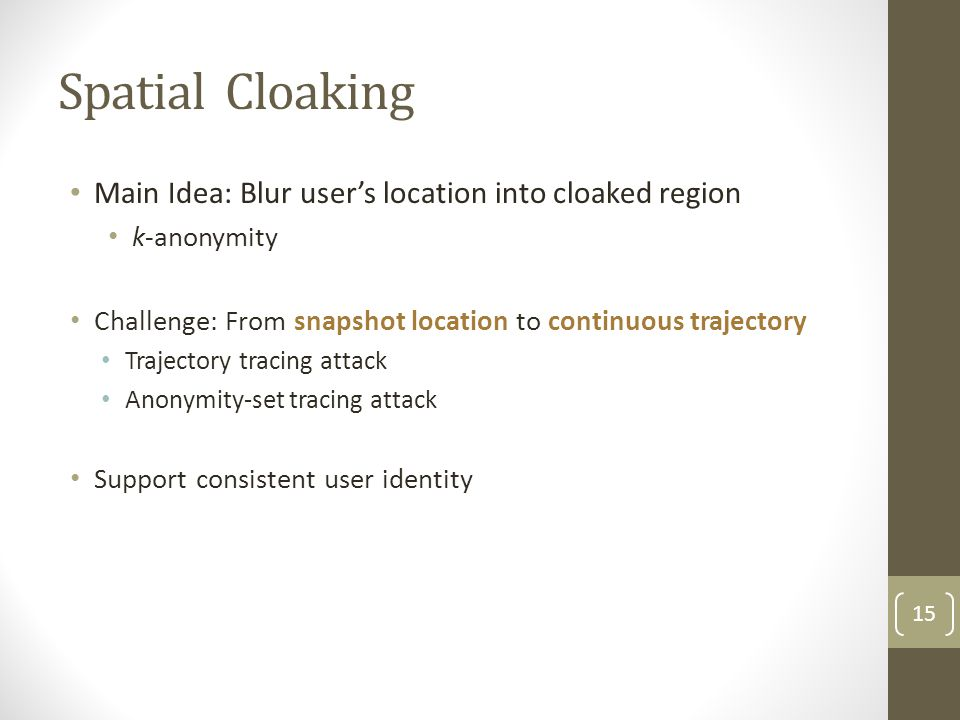 Spatial Cloaking Main Idea: Blur user's location into cloaked region k-anonymity Challenge: From snapshot location to continuous trajectory Trajectory tracing attack Anonymity-set tracing attack Support consistent user identity 15