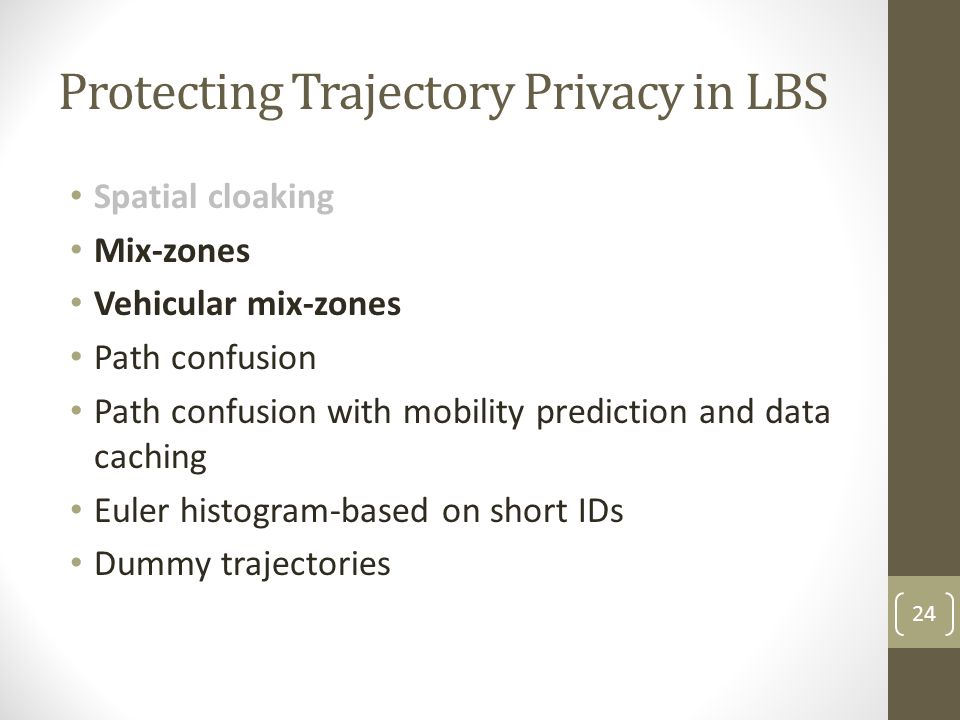 Protecting Trajectory Privacy in LBS Spatial cloaking Mix-zones Vehicular mix-zones Path confusion Path confusion with mobility prediction and data ca