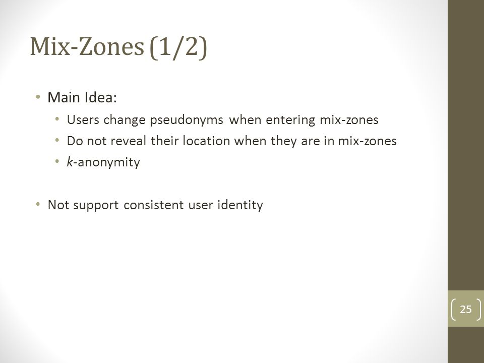 Mix-Zones (1/2) Main Idea: Users change pseudonyms when entering mix-zones Do not reveal their location when they are in mix-zones k-anonymity Not support consistent user identity 25