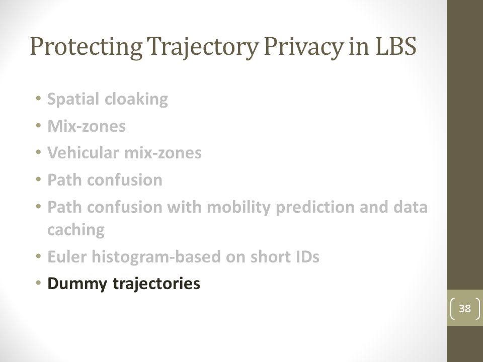 Protecting Trajectory Privacy in LBS Spatial cloaking Mix-zones Vehicular mix-zones Path confusion Path confusion with mobility prediction and data caching Euler histogram-based on short IDs Dummy trajectories 38