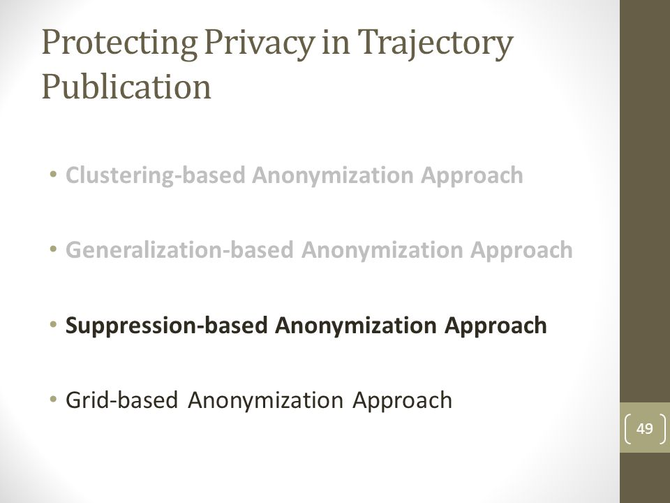 Protecting Privacy in Trajectory Publication Clustering-based Anonymization Approach Generalization-based Anonymization Approach Suppression-based Anonymization Approach Grid-based Anonymization Approach 49