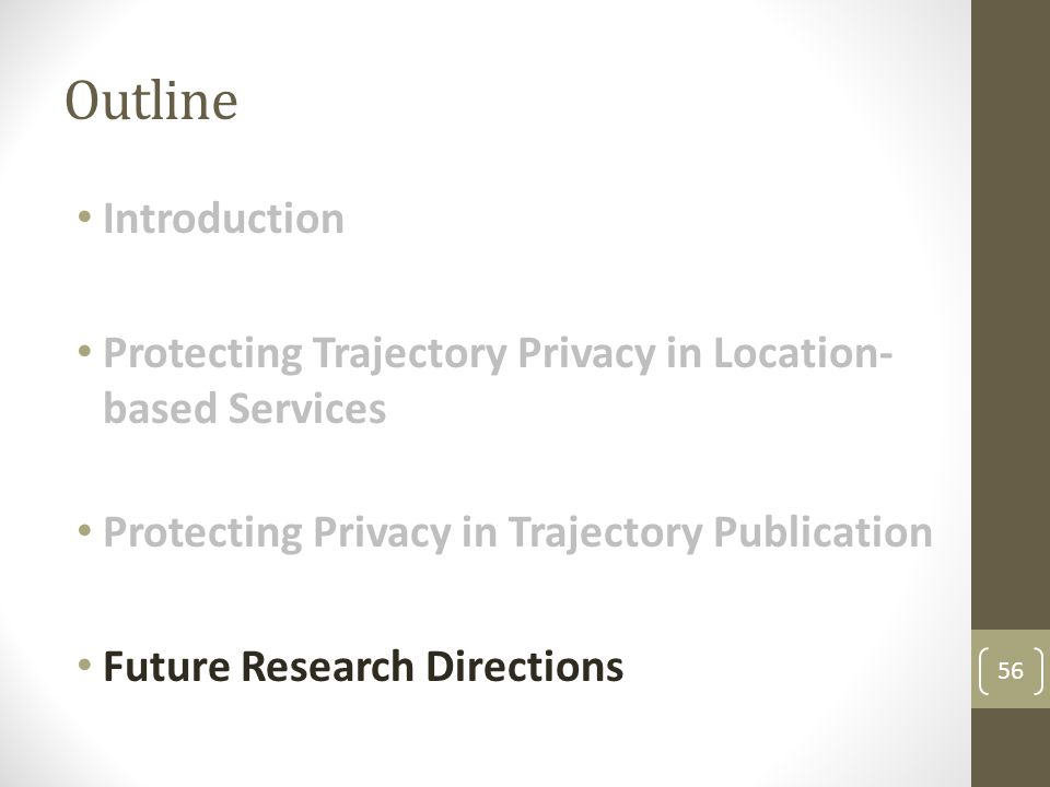 Outline Introduction Protecting Trajectory Privacy in Location- based Services Protecting Privacy in Trajectory Publication Future Research Directions 56
