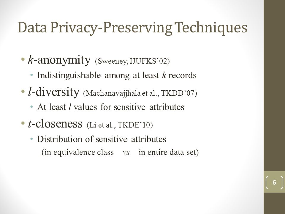Data Privacy-Preserving Techniques k-anonymity (Sweeney, IJUFKS'02) Indistinguishable among at least k records l-diversity (Machanavajjhala et al., TKDD'07) At least l values for sensitive attributes t-closeness (Li et al., TKDE'10) Distribution of sensitive attributes (in equivalence class vs in entire data set) 6