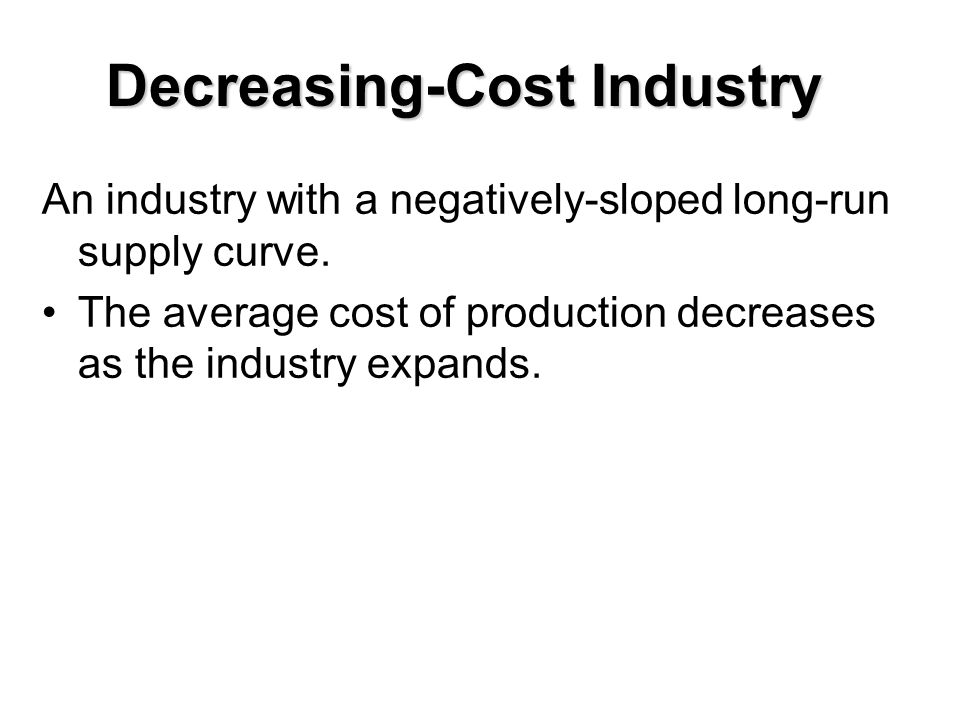 Decreasing-Cost Industry An industry with a negatively-sloped long-run supply curve. The average cost of production decreases as the industry expands.