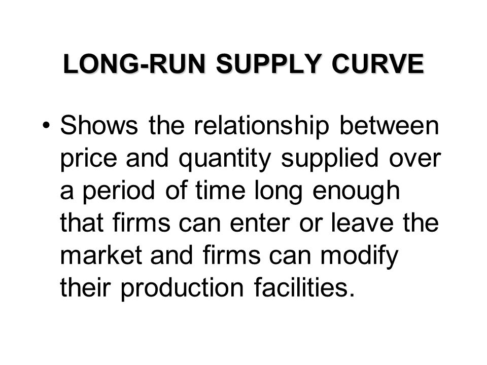 LONG-RUN SUPPLY CURVE Shows the relationship between price and quantity supplied over a period of time long enough that firms can enter or leave the m