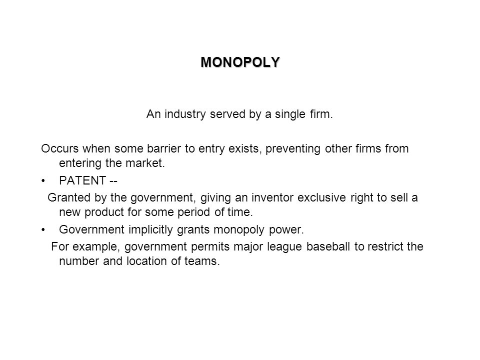 MONOPOLYMONOPOLY An industry served by a single firm. Occurs when some barrier to entry exists, preventing other firms from entering the market. PATEN