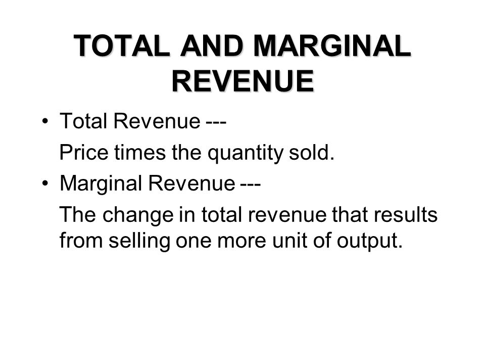 TOTAL AND MARGINAL REVENUE Total Revenue --- Price times the quantity sold. Marginal Revenue --- The change in total revenue that results from selling