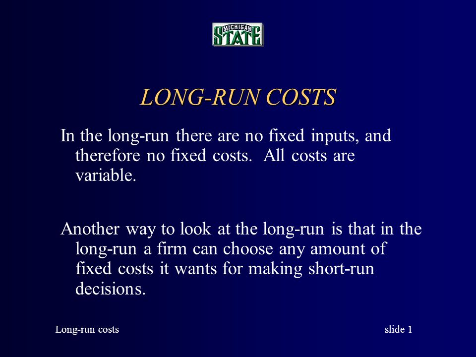 slide 2 Long-run costs The Long-run Average Cost Curve The long-run average cost curve shows the minimum average cost at each output level when all inputs are variable, that is, when the firm can have any plant size it wants.