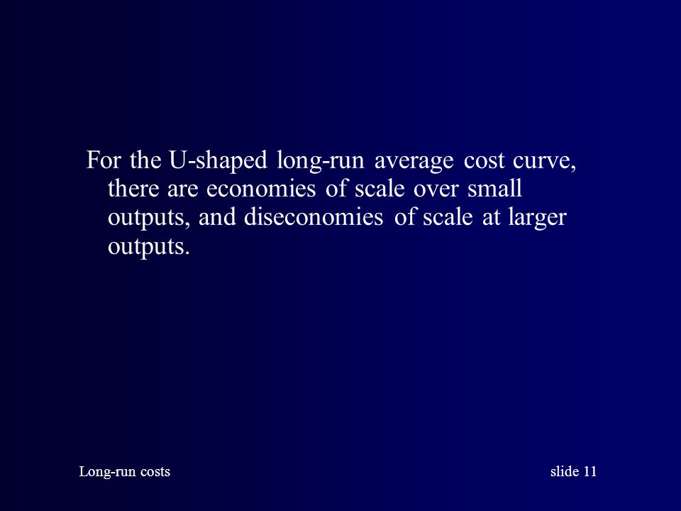 slide 11 Long-run costs For the U-shaped long-run average cost curve, there are economies of scale over small outputs, and diseconomies of scale at larger outputs.