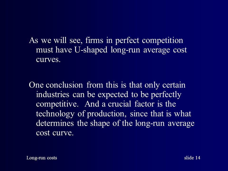 slide 14 Long-run costs As we will see, firms in perfect competition must have U-shaped long-run average cost curves.