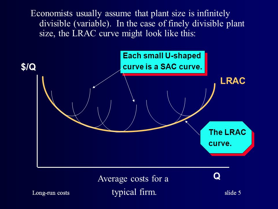 slide 6 Long-run costs In the preceding graph, each short-run cost curve corresponds to a particular amount of fixed inputs.