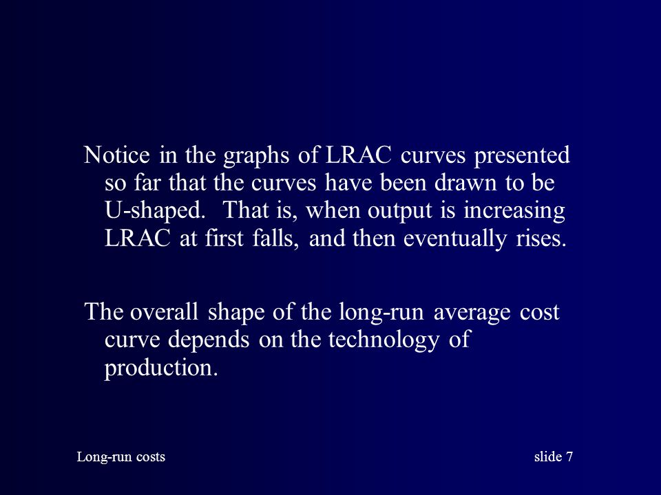 slide 8 Long-run costs For example, advantages implicit in large scale production (with large plants) may allow firms to produce large outputs at lower cost per unit.