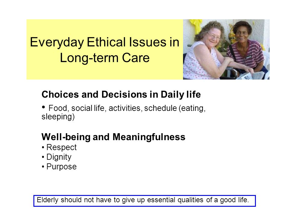 Everyday Ethical Issues in Long-term Care Choices and Decisions in Daily life Food, social life, activities, schedule (eating, sleeping) Well-being and Meaningfulness Respect Dignity Purpose Elderly should not have to give up essential qualities of a good life.