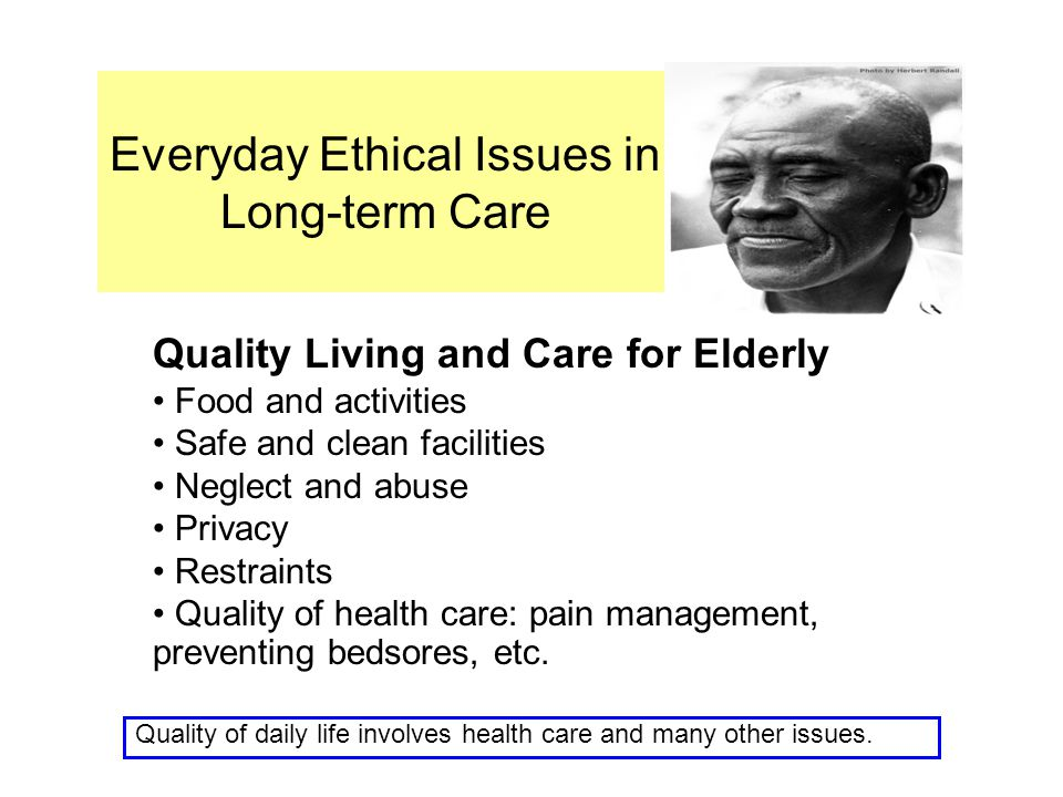 Everyday Ethical Issues in Long-term Care Quality Living and Care for Elderly Food and activities Safe and clean facilities Neglect and abuse Privacy
