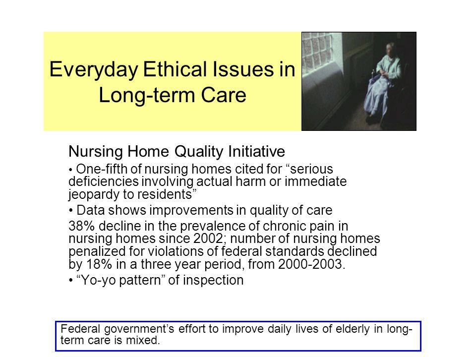 Everyday Ethical Issues in Long-term Care Nursing Home Quality Initiative One-fifth of nursing homes cited for serious deficiencies involving actual harm or immediate jeopardy to residents Data shows improvements in quality of care 38% decline in the prevalence of chronic pain in nursing homes since 2002; number of nursing homes penalized for violations of federal standards declined by 18% in a three year period, from 2000-2003.