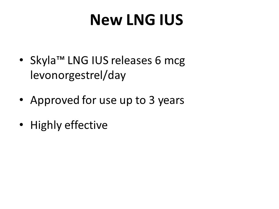 New LNG IUS Skyla™ LNG IUS releases 6 mcg levonorgestrel/day Approved for use up to 3 years Highly effective