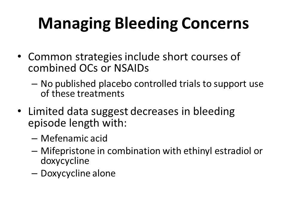 Managing Bleeding Concerns Common strategies include short courses of combined OCs or NSAIDs – No published placebo controlled trials to support use o