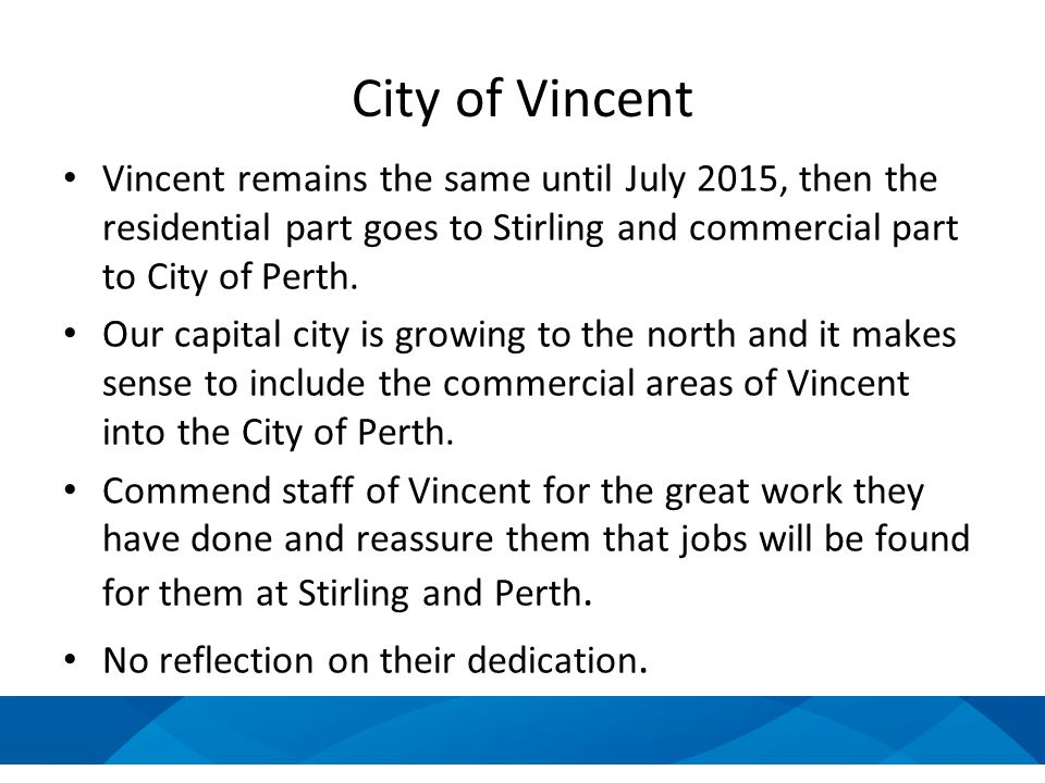 City of Vincent Vincent remains the same until July 2015, then the residential part goes to Stirling and commercial part to City of Perth. Our capital