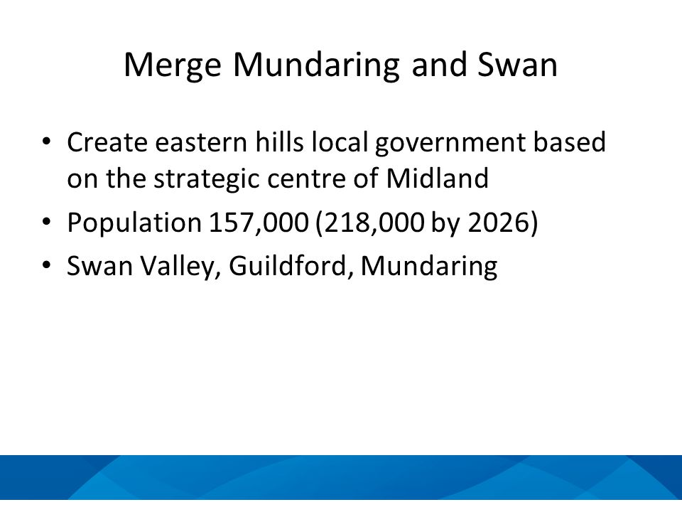 Merge Mundaring and Swan Create eastern hills local government based on the strategic centre of Midland Population 157,000 (218,000 by 2026) Swan Valley, Guildford, Mundaring