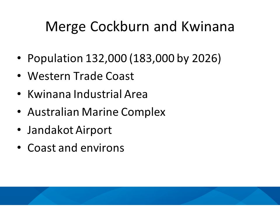 Merge Cockburn and Kwinana Population 132,000 (183,000 by 2026) Western Trade Coast Kwinana Industrial Area Australian Marine Complex Jandakot Airport Coast and environs