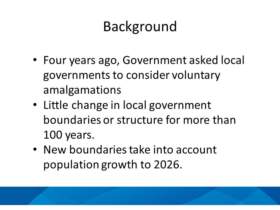 Four years ago, Government asked local governments to consider voluntary amalgamations Little change in local government boundaries or structure for more than 100 years.