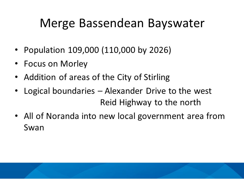 Merge Bassendean Bayswater Population 109,000 (110,000 by 2026) Focus on Morley Addition of areas of the City of Stirling Logical boundaries – Alexander Drive to the west Reid Highway to the north All of Noranda into new local government area from Swan