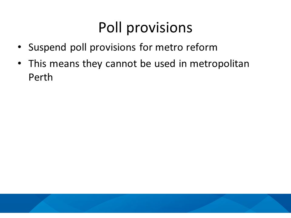 Poll provisions Suspend poll provisions for metro reform This means they cannot be used in metropolitan Perth