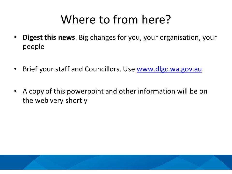 Where to from here? Digest this news. Big changes for you, your organisation, your people Brief your staff and Councillors. Use www.dlgc.wa.gov.auwww.