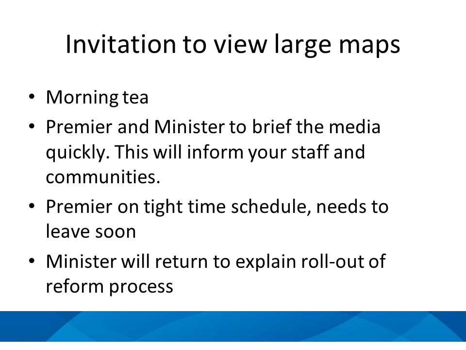 Invitation to view large maps Morning tea Premier and Minister to brief the media quickly. This will inform your staff and communities. Premier on tig