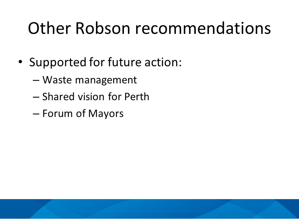 Other Robson recommendations Supported for future action: – Waste management – Shared vision for Perth – Forum of Mayors