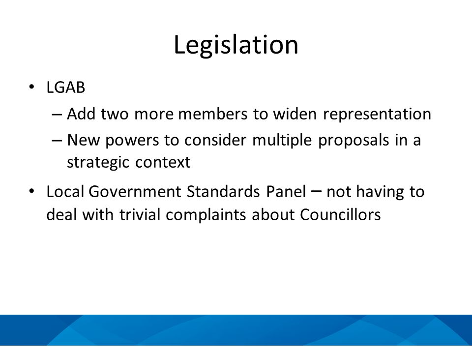 Legislation LGAB – Add two more members to widen representation – New powers to consider multiple proposals in a strategic context Local Government Standards Panel – not having to deal with trivial complaints about Councillors