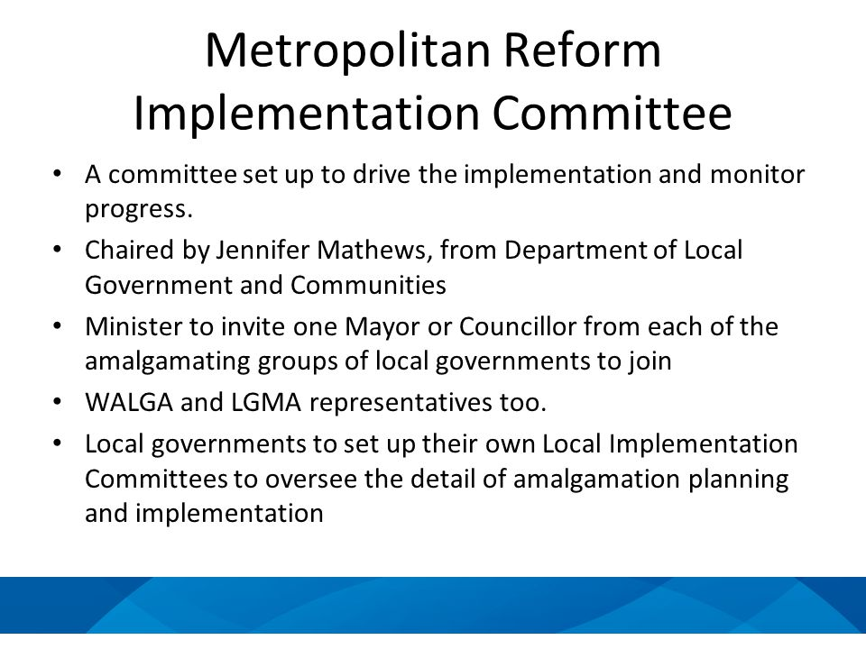 Metropolitan Reform Implementation Committee A committee set up to drive the implementation and monitor progress. Chaired by Jennifer Mathews, from De