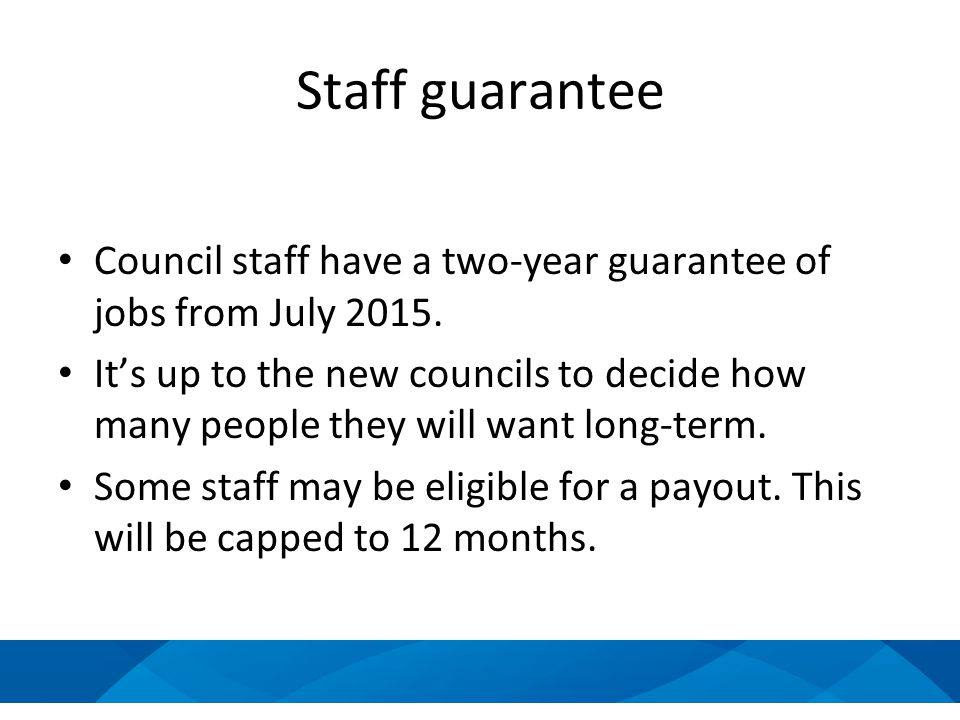 Staff guarantee Council staff have a two-year guarantee of jobs from July 2015. It's up to the new councils to decide how many people they will want l