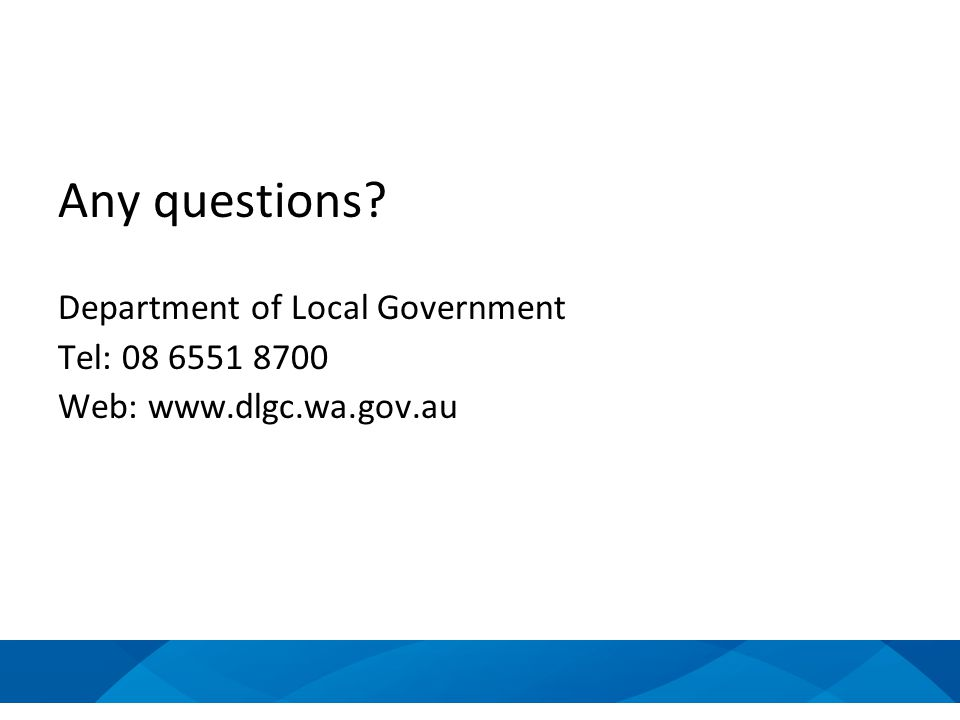 Any questions? Department of Local Government Tel: 08 6551 8700 Web: www.dlgc.wa.gov.au
