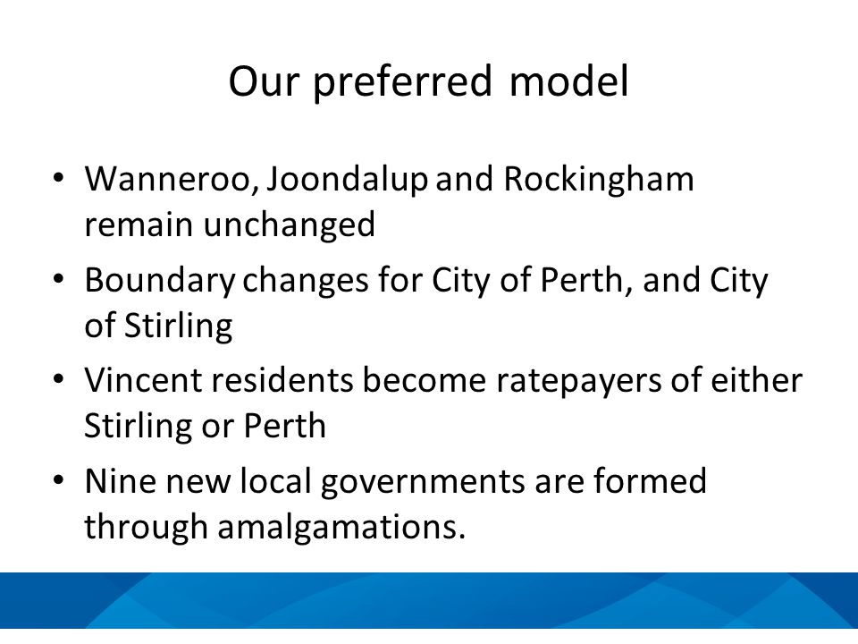 Our preferred model Wanneroo, Joondalup and Rockingham remain unchanged Boundary changes for City of Perth, and City of Stirling Vincent residents become ratepayers of either Stirling or Perth Nine new local governments are formed through amalgamations.