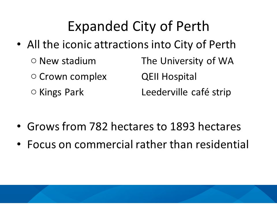 Expanded City of Perth All the iconic attractions into City of Perth o New stadiumThe University of WA o Crown complexQEII Hospital o Kings ParkLeederville café strip Grows from 782 hectares to 1893 hectares Focus on commercial rather than residential