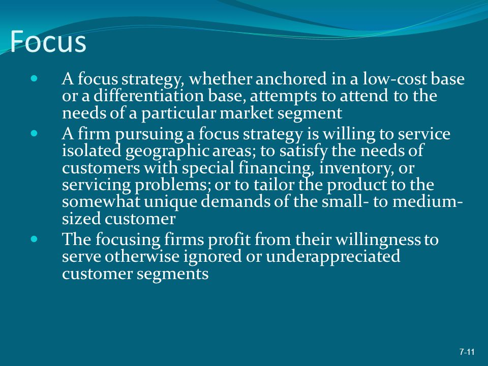 Focus A focus strategy, whether anchored in a low-cost base or a differentiation base, attempts to attend to the needs of a particular market segment