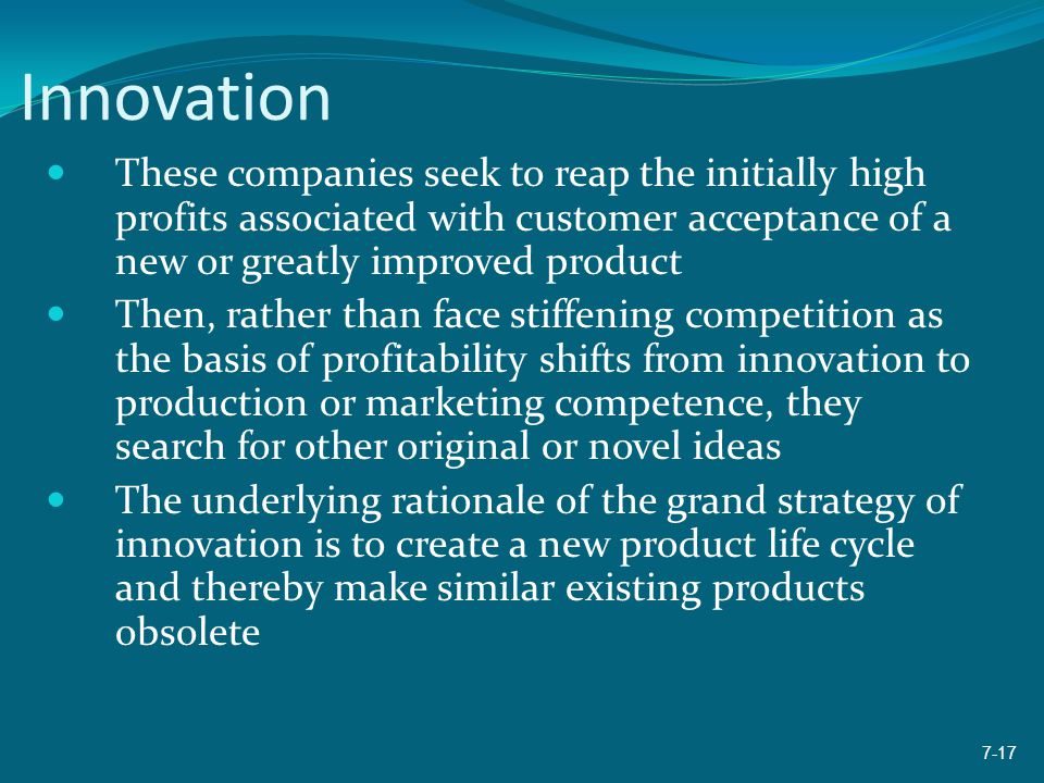 Innovation These companies seek to reap the initially high profits associated with customer acceptance of a new or greatly improved product Then, rath