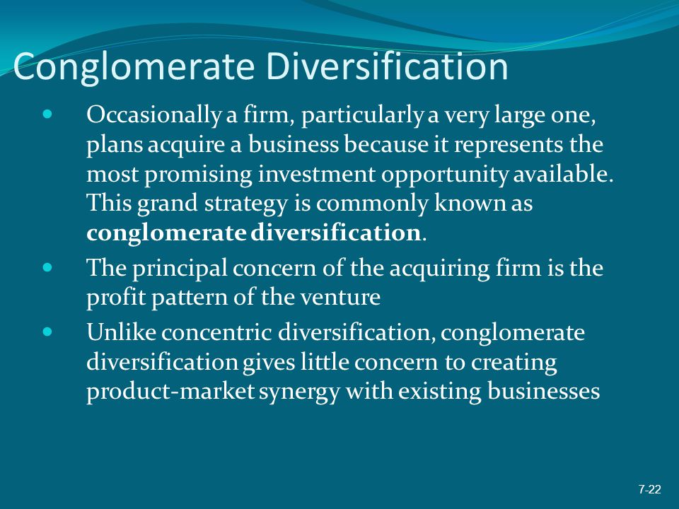 Conglomerate Diversification Occasionally a firm, particularly a very large one, plans acquire a business because it represents the most promising inv
